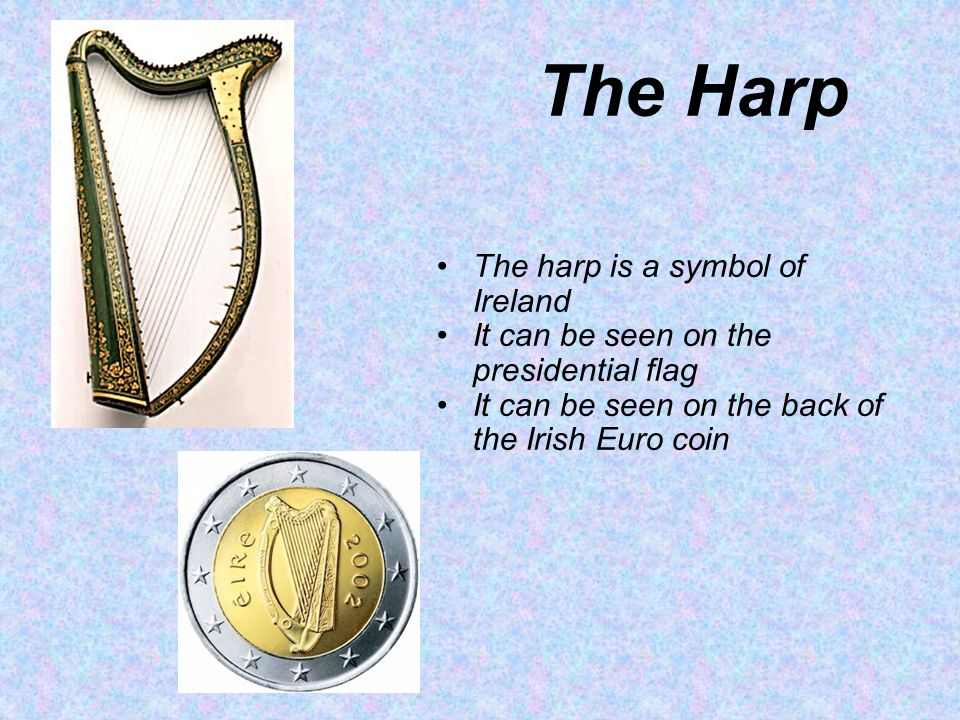 The Harp The harp is a symbol of Ireland It can be seen on the presidential flag It can be seen on the back of the Irish Euro coin