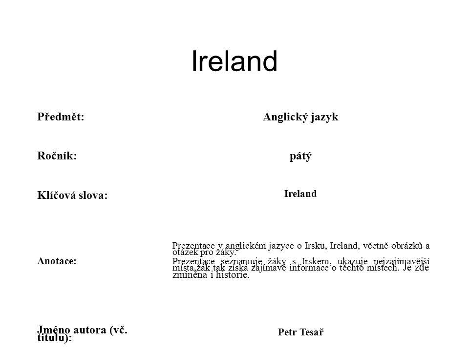 Ireland Předmět:Anglický jazyk Ročník:pátý Klíčová slova: Ireland Anotace: Prezentace v anglickém jazyce o Irsku, Ireland, včetně obrázků a otázek pro žáky.