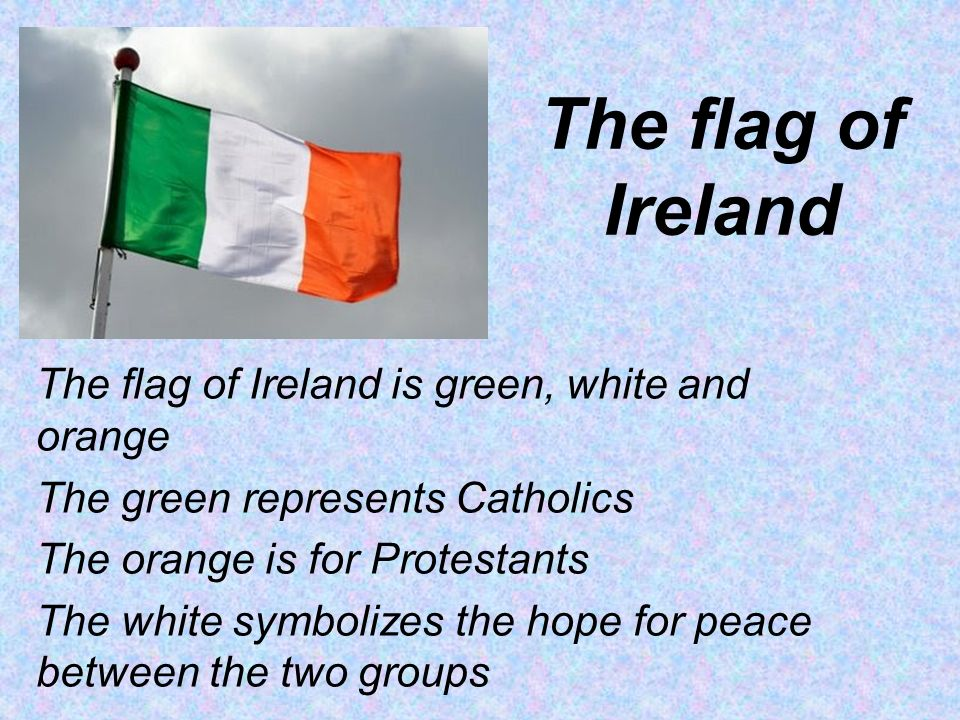 The flag of Ireland The flag of Ireland is green, white and orange The green represents Catholics The orange is for Protestants The white symbolizes the hope for peace between the two groups