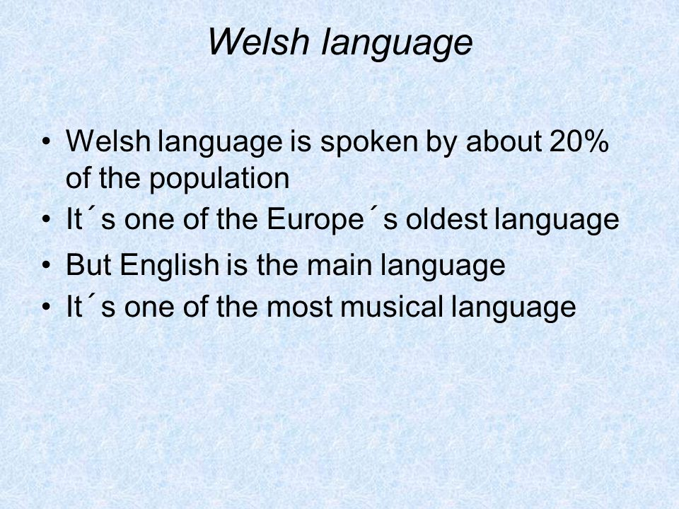 Welsh language Welsh language is spoken by about 20% of the population It´s one of the Europe´s oldest language But English is the main language It´s