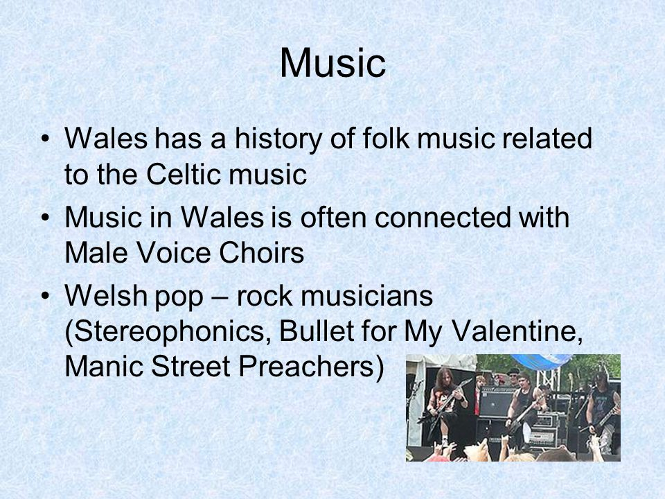Music Wales has a history of folk music related to the Celtic music Music in Wales is often connected with Male Voice Choirs Welsh pop – rock musician