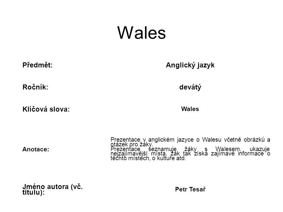 Wales Předmět:Anglický jazyk Ročník:devátý Klíčová slova: Wales Anotace: Prezentace v anglickém jazyce o Walesu včetně obrázků a otázek pro žáky.
