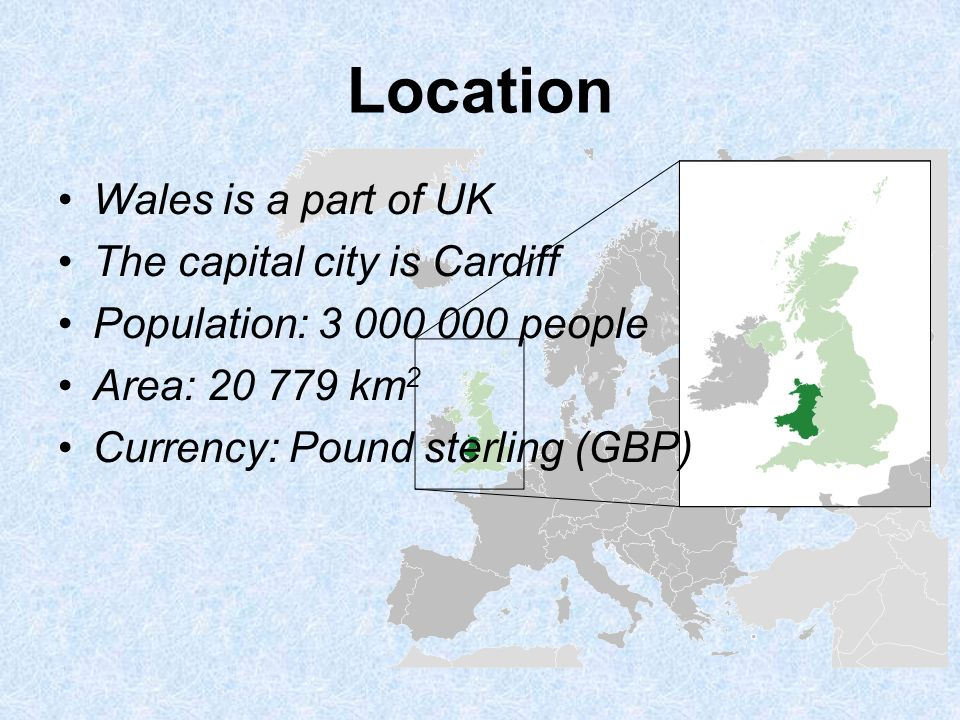 Location Wales is a part of UK The capital city is Cardiff Population: 3 000 000 people Area: 20 779 km 2 Currency: Pound sterling (GBP)