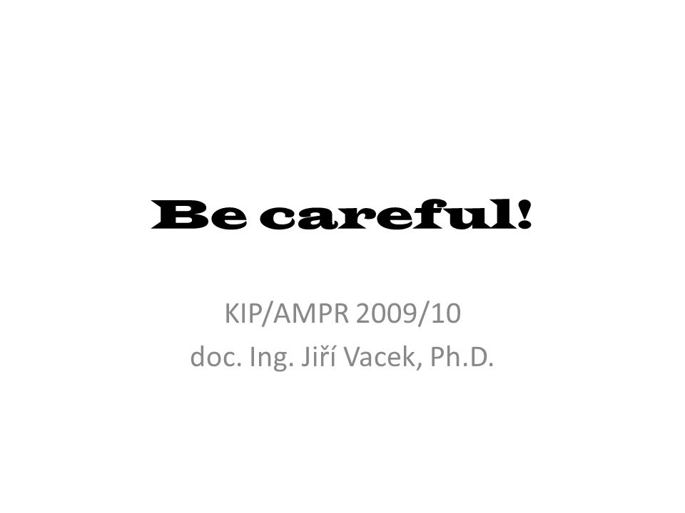 Be careful! KIP/AMPR 2009/10 doc. Ing. Jiří Vacek, Ph.D.