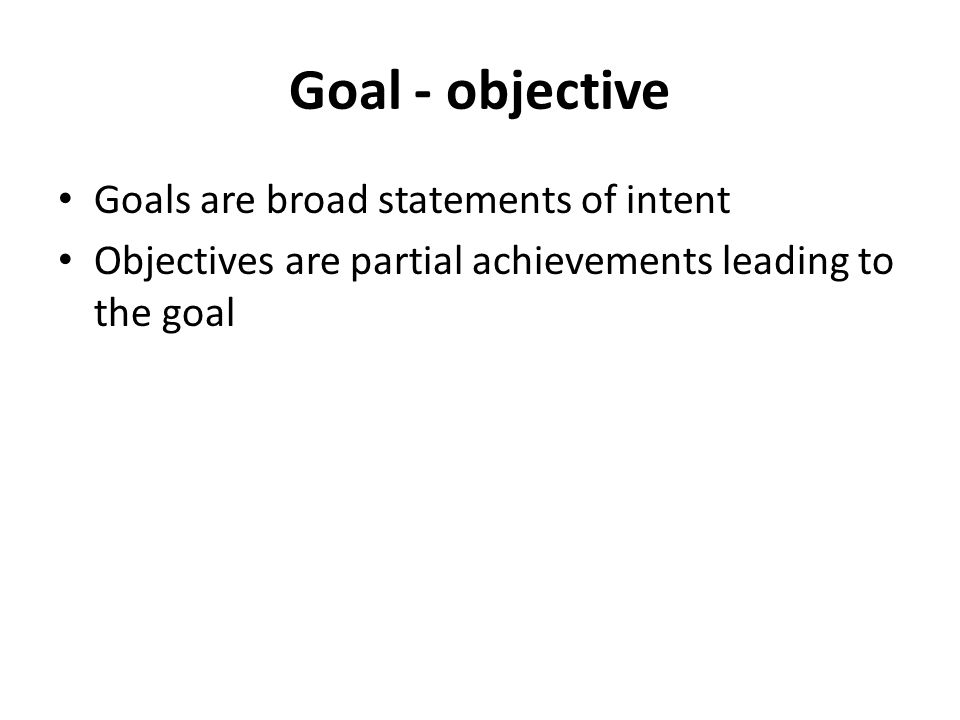 Goal - objective Goals are broad statements of intent Objectives are partial achievements leading to the goal