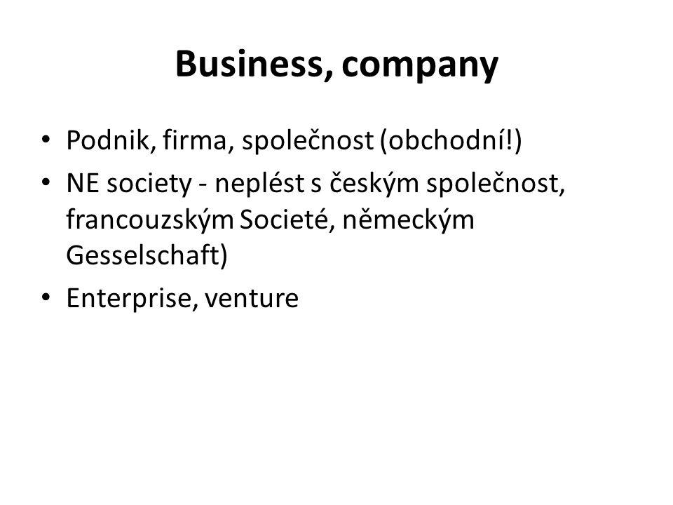 Business, company Podnik, firma, společnost (obchodní!) NE society - neplést s českým společnost, francouzským Societé, německým Gesselschaft) Enterpr