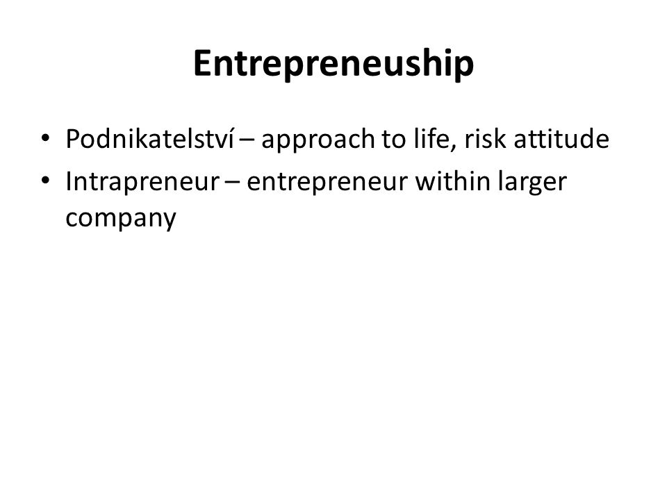 Entrepreneuship Podnikatelství – approach to life, risk attitude Intrapreneur – entrepreneur within larger company