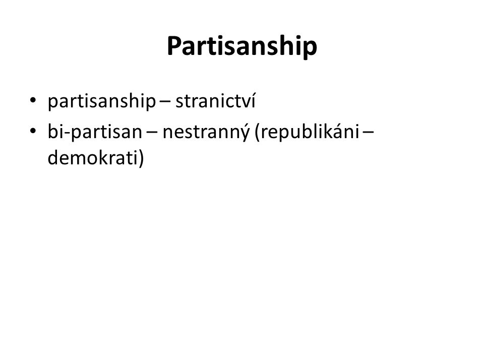 Partisanship partisanship – stranictví bi-partisan – nestranný (republikáni – demokrati)