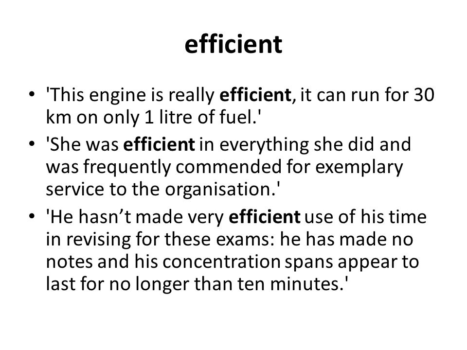 efficient This engine is really efficient, it can run for 30 km on only 1 litre of fuel. She was efficient in everything she did and was frequently commended for exemplary service to the organisation. He hasn't made very efficient use of his time in revising for these exams: he has made no notes and his concentration spans appear to last for no longer than ten minutes.