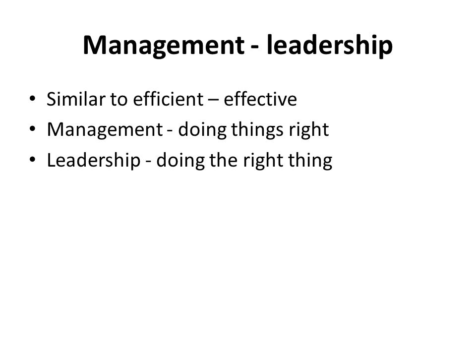 Management - leadership Similar to efficient – effective Management - doing things right Leadership - doing the right thing