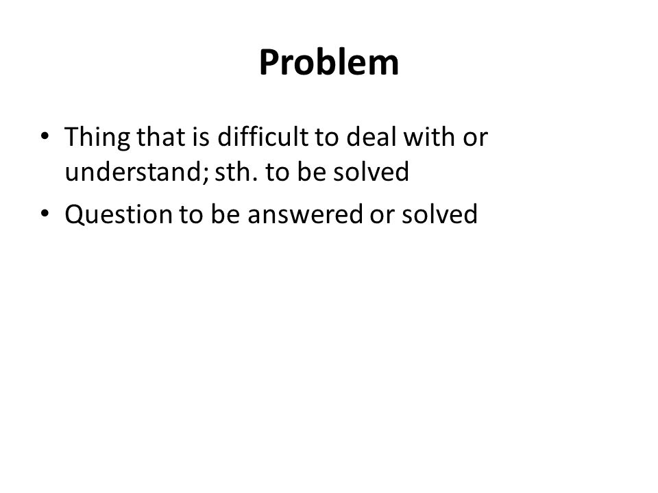Problem Thing that is difficult to deal with or understand; sth.