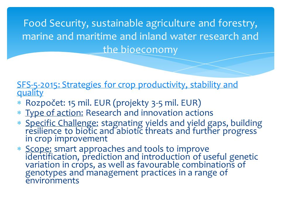 Food Security, sustainable agriculture and forestry, marine and maritime and inland water research and the bioeconomy SFS-5-2015: Strategies for crop productivity, stability and quality  Rozpočet: 15 mil.