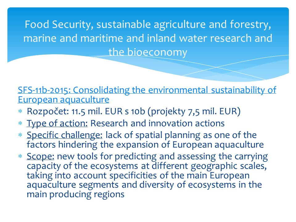 Food Security, sustainable agriculture and forestry, marine and maritime and inland water research and the bioeconomy SFS-11b-2015: Consolidating the environmental sustainability of European aquaculture  Rozpočet: 11.5 mil.