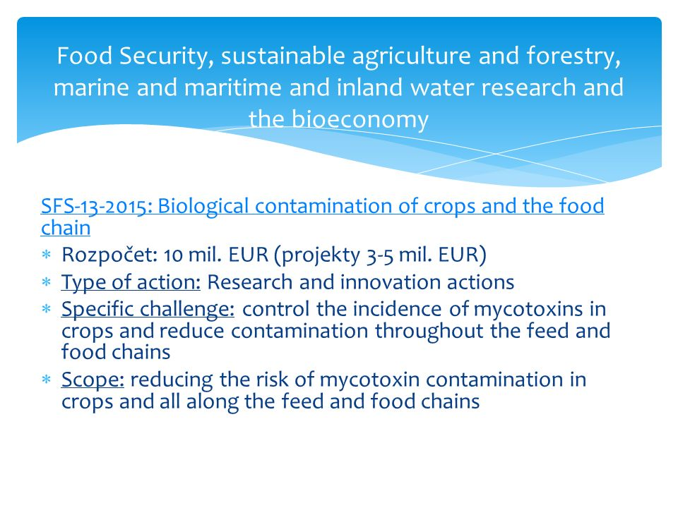 Food Security, sustainable agriculture and forestry, marine and maritime and inland water research and the bioeconomy SFS-13-2015: Biological contamination of crops and the food chain  Rozpočet: 10 mil.