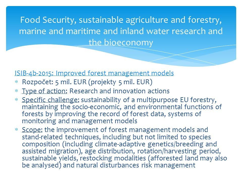 Food Security, sustainable agriculture and forestry, marine and maritime and inland water research and the bioeconomy ISIB-4b-2015: Improved forest management models  Rozpočet: 5 mil.