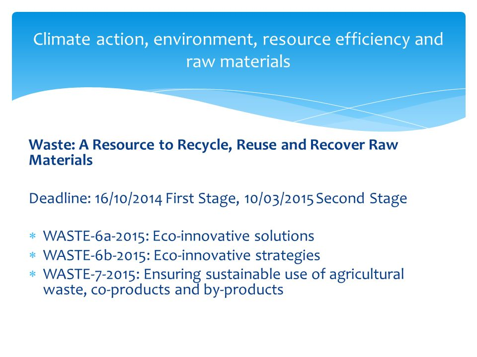 Climate action, environment, resource efficiency and raw materials Waste: A Resource to Recycle, Reuse and Recover Raw Materials Deadline: 16/10/2014 First Stage, 10/03/2015 Second Stage  WASTE-6a-2015: Eco-innovative solutions  WASTE-6b-2015: Eco-innovative strategies  WASTE-7-2015: Ensuring sustainable use of agricultural waste, co-products and by-products