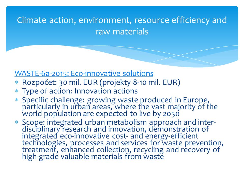 Climate action, environment, resource efficiency and raw materials WASTE-6a-2015: Eco-innovative solutions  Rozpočet: 30 mil. EUR (projekty 8-10 mil.