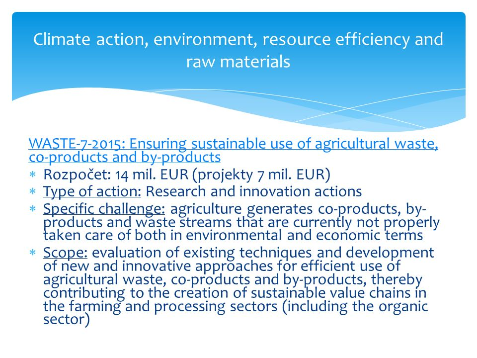 Climate action, environment, resource efficiency and raw materials WASTE-7-2015: Ensuring sustainable use of agricultural waste, co-products and by-products  Rozpočet: 14 mil.
