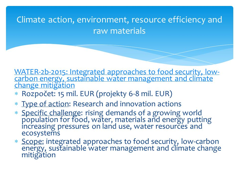 Climate action, environment, resource efficiency and raw materials WATER-2b-2015: Integrated approaches to food security, low- carbon energy, sustainable water management and climate change mitigation  Rozpočet: 15 mil.