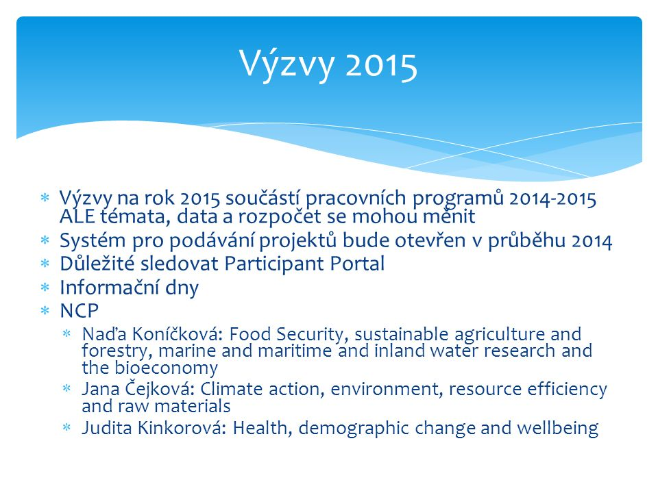 Výzvy 2015  Výzvy na rok 2015 součástí pracovních programů 2014-2015 ALE témata, data a rozpočet se mohou měnit  Systém pro podávání projektů bude otevřen v průběhu 2014  Důležité sledovat Participant Portal  Informační dny  NCP  Naďa Koníčková: Food Security, sustainable agriculture and forestry, marine and maritime and inland water research and the bioeconomy  Jana Čejková: Climate action, environment, resource efficiency and raw materials  Judita Kinkorová: Health, demographic change and wellbeing