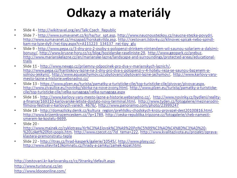 Odkazy a materiály Slide 4 - http://wikitravel.org/en/Talk:Czech_Republichttp://wikitravel.org/en/Talk:Czech_Republic Slide 7 - http://www.sumavanet.cz/ki/ha/tur_spt.asp, http://www.naucnoustezkou.cz/naucna-stezka-povydri, http://www.sumavanet.cz/mszapad/horskakvilda.asp, http://cestovani.lidovky.cz/klinovec-spicak-nebo-spindl- kam-na-lyze-dy9-/nej-tipy.aspx c=A111223_134137_nej-tipy_gluhttp://www.sumavanet.cz/ki/ha/tur_spt.asphttp://www.naucnoustezkou.cz/naucna-stezka-povydri http://www.sumavanet.cz/mszapad/horskakvilda.asphttp://cestovani.lidovky.cz/klinovec-spicak-nebo-spindl- kam-na-lyze-dy9-/nej-tipy.aspx c=A111223_134137_nej-tipy_glu Slide 9 - http://www.pepa.cz/3-dny-pro-2-osoby-s-polopenzi-drinkem-nintendem-wii-saunou-solariem-a-dalsimi- bonusy/, http://www.krusne-hory.cz/cz/blog/bozidarske-raseliniste-29, http://www.geopark.cz/prebuz, http://www.marianskelazne.cz/en/marianske-lazne/landscape-and-surroundings/protected-areas/educational- trailshttp://www.pepa.cz/3-dny-pro-2-osoby-s-polopenzi-drinkem-nintendem-wii-saunou-solariem-a-dalsimi- bonusy/http://www.krusne-hory.cz/cz/blog/bozidarske-raseliniste-29http://www.geopark.cz/prebuz http://www.marianskelazne.cz/en/marianske-lazne/landscape-and-surroundings/protected-areas/educational- trails Slide 11 - http://www.newgo.cz/prijemny-odpocinek-pro-dva-v-marianskych-laznich/, http://www.pepa.cz/frantiskovy-lazne-na-3-dny-pro-dva-s-polopenzi-v-4-hotelu-reza-se-saunou-bazenem-a- solnou-jeskyni/, http://www.aquajachymov.cz/ubytovani/ubytovani-lazne-jachymov/, http://www.karlovy-vary- mesto-lazne-a-historie.websnadno.cz/http://www.newgo.cz/prijemny-odpocinek-pro-dva-v-marianskych-laznich/ http://www.pepa.cz/frantiskovy-lazne-na-3-dny-pro-dva-s-polopenzi-v-4-hotelu-reza-se-saunou-bazenem-a- solnou-jeskyni/http://www.aquajachymov.cz/ubytovani/ubytovani-lazne-jachymov/http://www.karlovy-vary- mesto-lazne-a-historie.websnadno.cz/ Slide 13 - https://www.plzen.eu/turista/pamatky-a-turisticke-cile/top-turisticke-cile/pivov