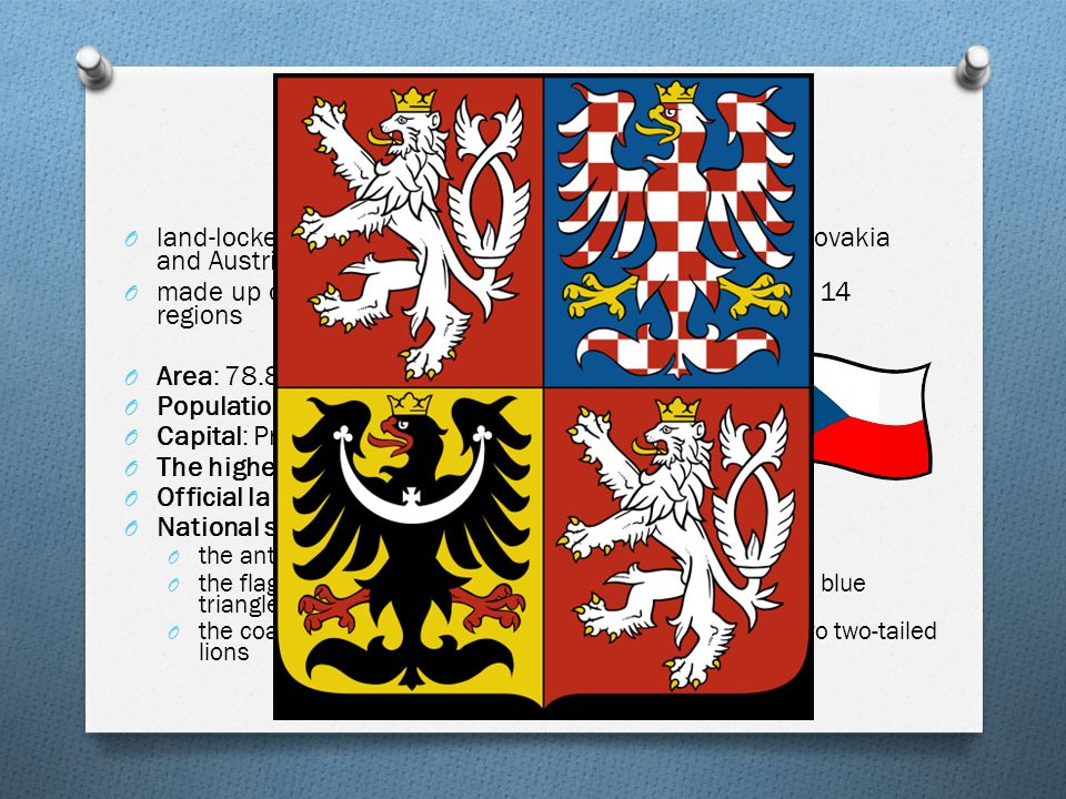 basic facts O land-locked country, bordering with Poland, Germany, Slovakia and Austria O made up of three parts (Bohemia, Moravia, Silesia) and 14 regions O Area: 78.864 sq km O Population: 10 million O Capital: Prague O The highest mountain: Sněžka (1,602 m) O Official language: Czech O National symbols: O the anthem: Kde domov můj.
