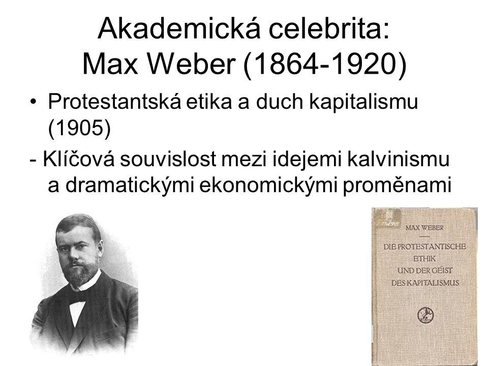 Akademická celebrita: Max Weber (1864-1920) Protestantská etika a duch kapitalismu (1905) - Klíčová souvislost mezi idejemi kalvinismu a dramatickými ekonomickými proměnami