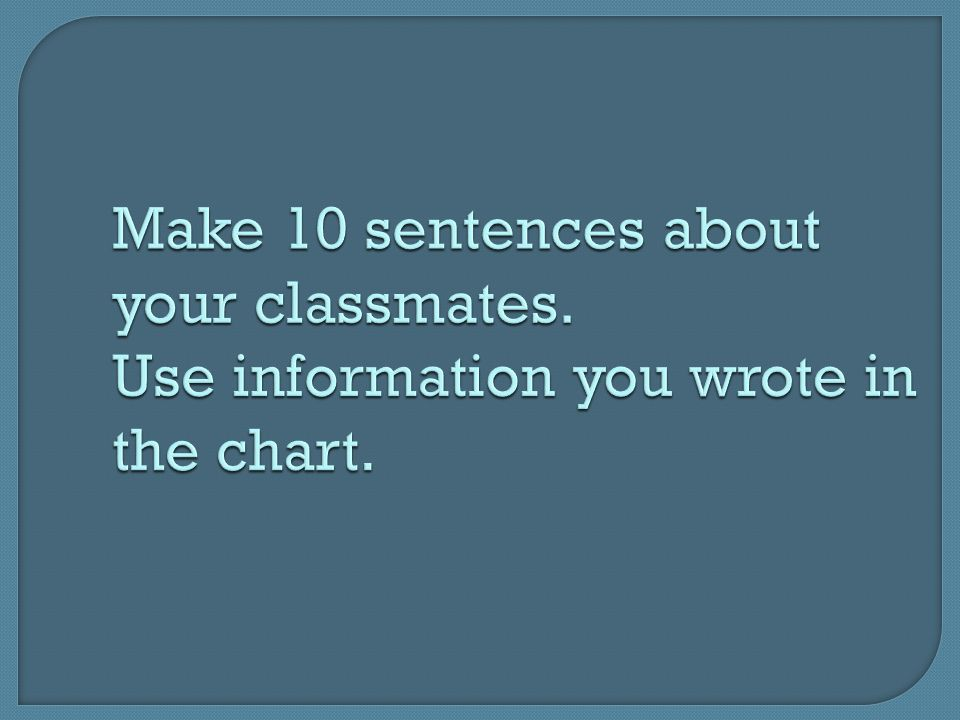 Make 10 sentences about your classmates. Use information you wrote in the chart.