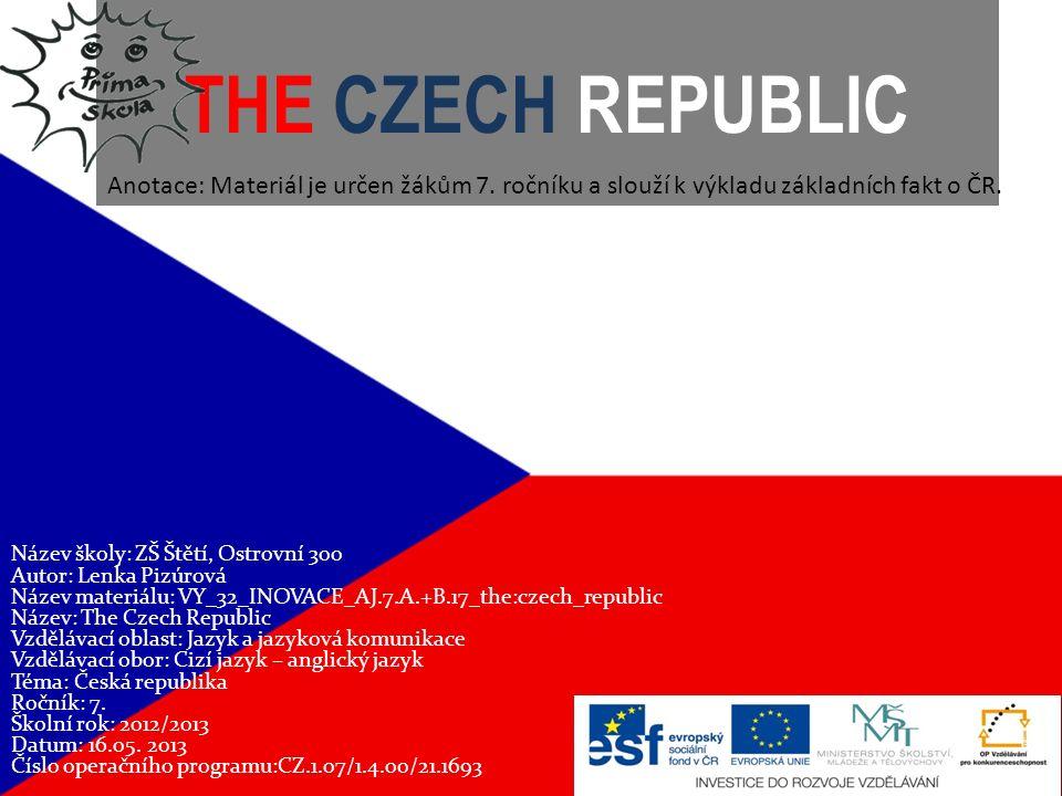 THE CZECH REPUBLIC Název školy: ZŠ Štětí, Ostrovní 300 Autor: Lenka Pizúrová Název materiálu: VY_32_INOVACE_AJ.7.A.+B.17_the:czech_republic Název: The