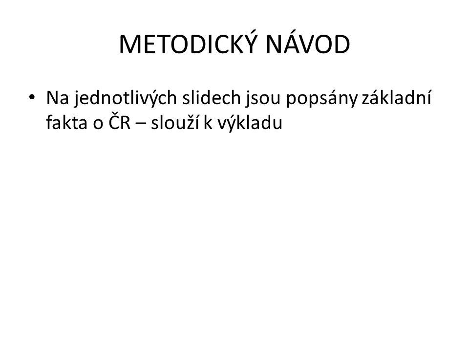 METODICKÝ NÁVOD Na jednotlivých slidech jsou popsány základní fakta o ČR – slouží k výkladu