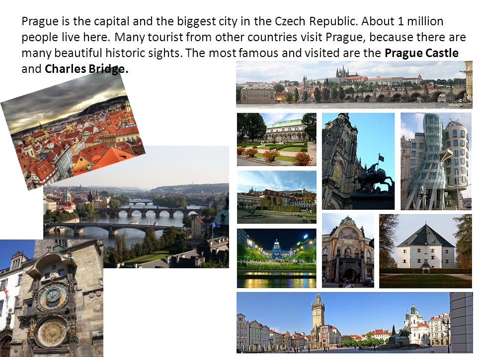 Prague is the capital and the biggest city in the Czech Republic.