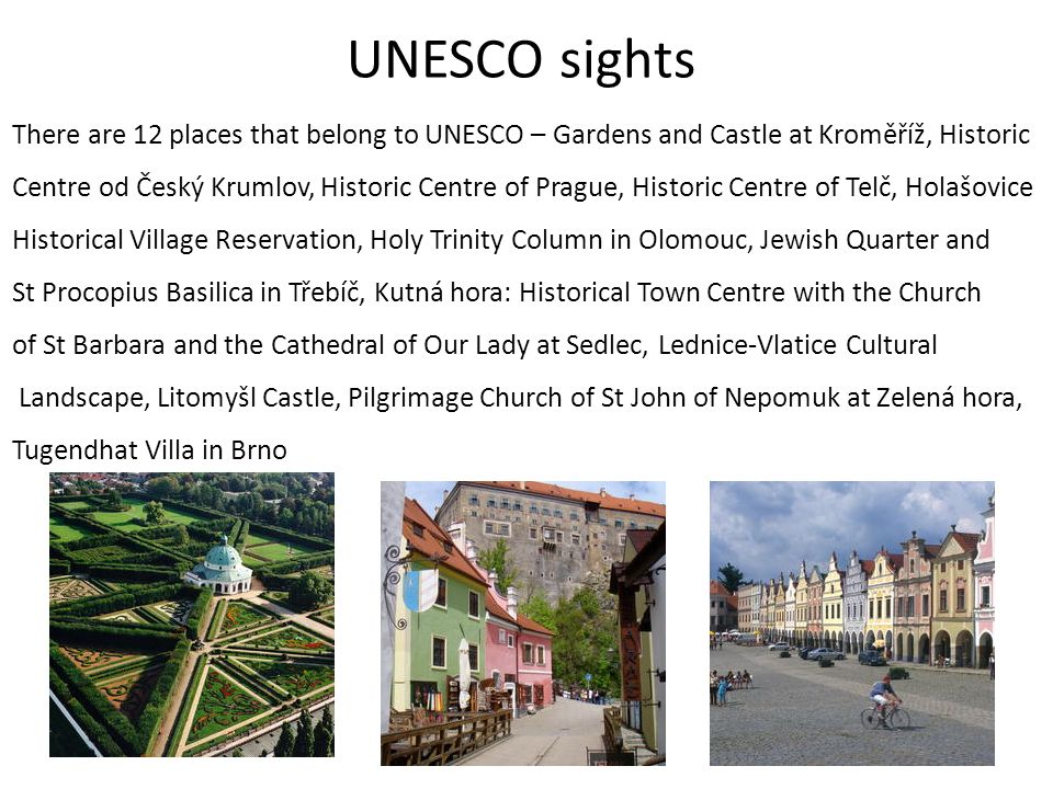 UNESCO sights There are 12 places that belong to UNESCO – Gardens and Castle at Kroměříž, Historic Centre od Český Krumlov, Historic Centre of Prague, Historic Centre of Telč, Holašovice Historical Village Reservation, Holy Trinity Column in Olomouc, Jewish Quarter and St Procopius Basilica in Třebíč, Kutná hora: Historical Town Centre with the Church of St Barbara and the Cathedral of Our Lady at Sedlec, Lednice-Vlatice Cultural Landscape, Litomyšl Castle, Pilgrimage Church of St John of Nepomuk at Zelená hora, Tugendhat Villa in Brno