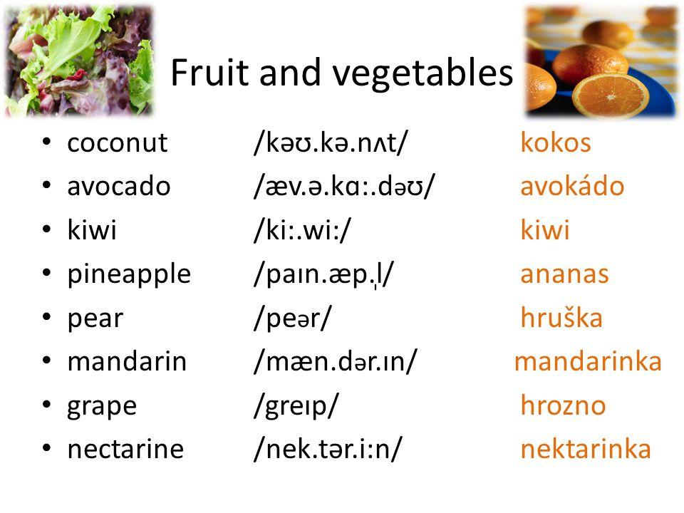 Fruit and vegetables coconut /kəʊ.kə.nʌt/kokos avocado /æv.ə.kɑ:.d ə ʊ/avokádo kiwi /ki:.wi:/kiwi pineapple /paɪn.æp.l̩/ananas pear /pe ə r/hruška mandarin /mæn.d ə r.ɪn/ mandarinka grape /greɪp/hrozno nectarine /nek.tər.i:n/nektarinka
