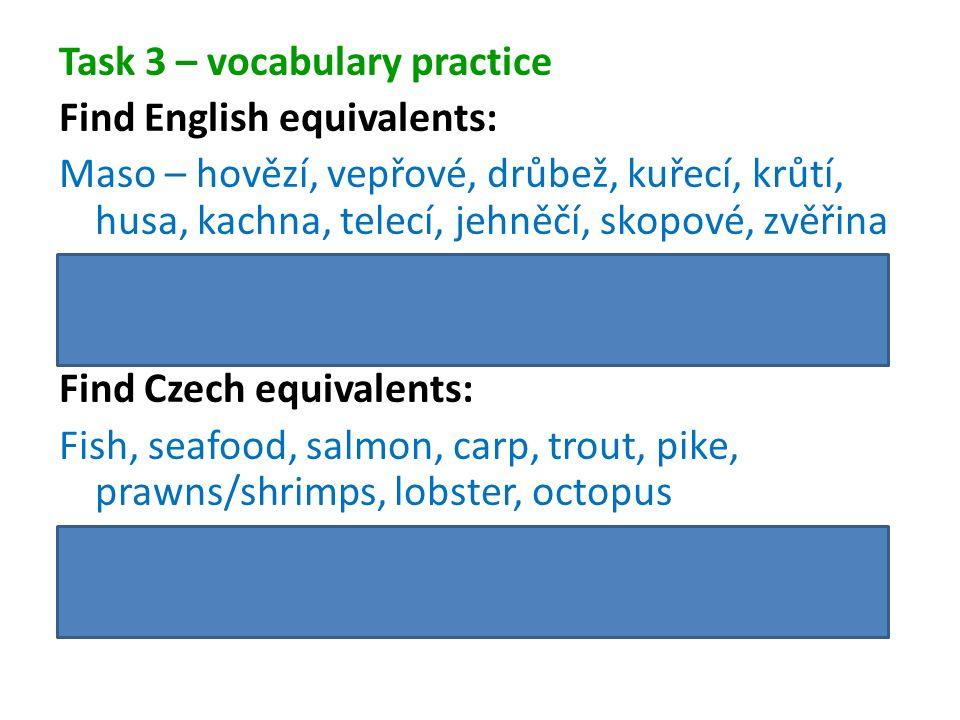 Task 3 – vocabulary practice Find English equivalents: Maso – hovězí, vepřové, drůbež, kuřecí, krůtí, husa, kachna, telecí, jehněčí, skopové, zvěřina Meat – beef, pork, poultry, chicken, turkey, goose, duck, veal, lamb, mutton, venison Find Czech equivalents: Fish, seafood, salmon, carp, trout, pike, prawns/shrimps, lobster, octopus Ryby, plody moře, losos, kapr, pstruh, štika, krevety, humr, chobotnice