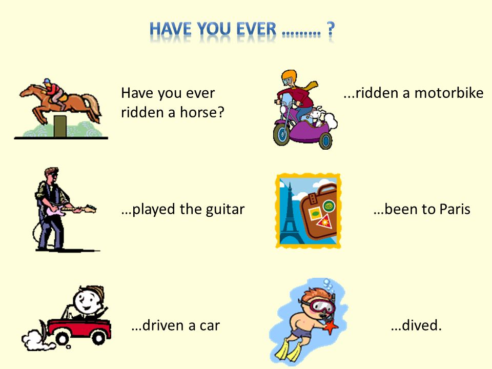 Have you ever ridden a horse? …played the guitar …driven a car...ridden a motorbike …been to Paris …dived.
