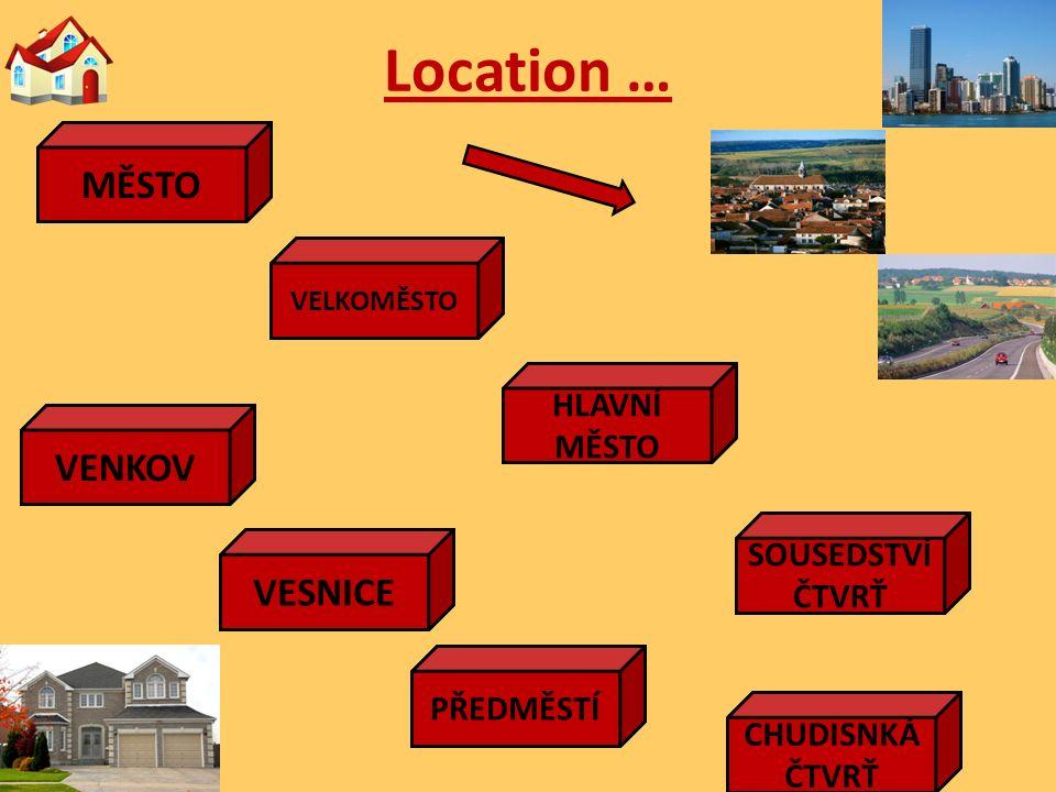 Location … TOWN CITY CAPITAL NEIGHBOURHOOD DISTRICT COUNTRY VILLAGE SUBURB SLUM MĚSTO VELKOMĚSTO HLAVNÍ MĚSTO SOUSEDSTVÍ ČTVRŤ VENKOV VESNICE PŘEDMĚSTÍ CHUDISNKÁ ČTVRŤ
