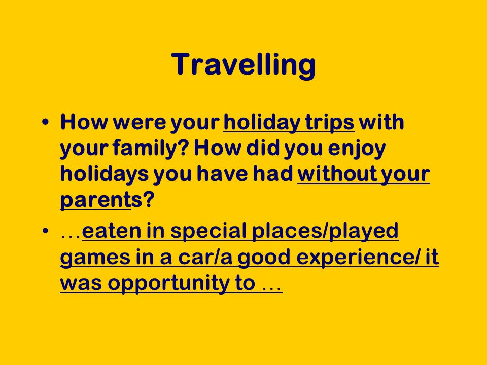 Travelling How were your holiday trips with your family? How did you enjoy holidays you have had without your parents? … eaten in special places/playe