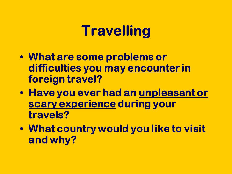 Travelling What are some problems or difficulties you may encounter in foreign travel? Have you ever had an unpleasant or scary experience during your