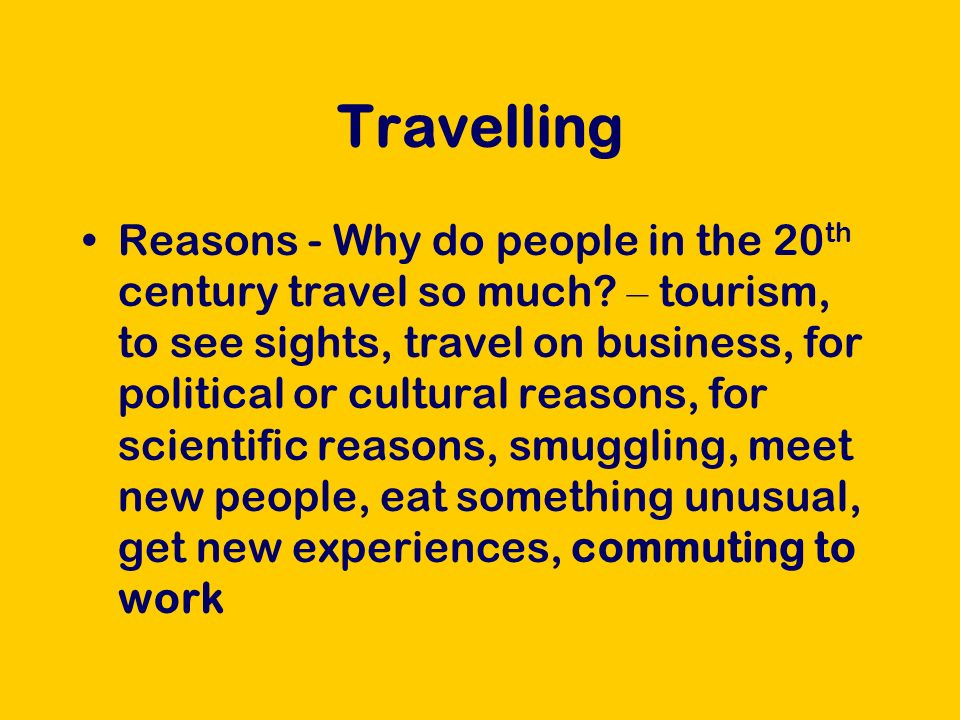 Travelling Reasons - Why do people in the 20 th century travel so much.