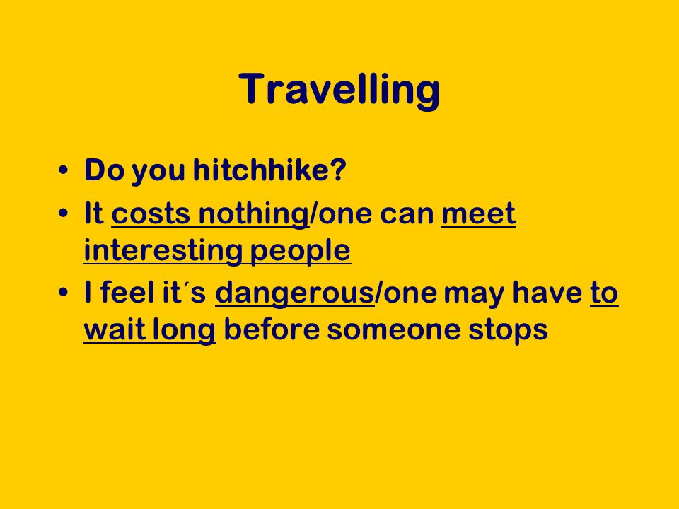 Travelling Do you hitchhike? It costs nothing/one can meet interesting people I feel it´s dangerous/one may have to wait long before someone stops
