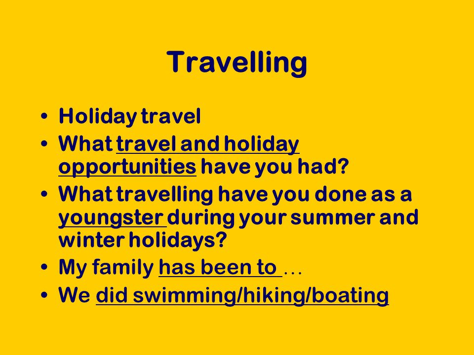 Travelling What I enjoyed most was … because … During the winter holidays, we used to go to … to do cross-country skiing/downhill skiing We stayed in a chalet/hotel/motel