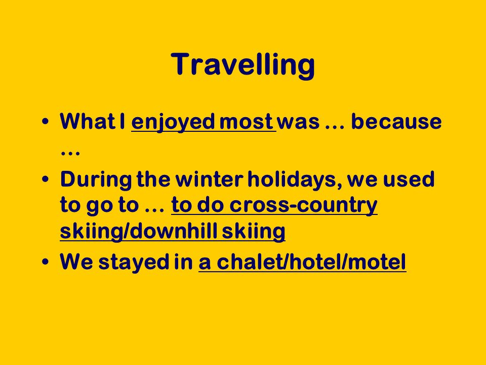 Travelling What I enjoyed most was … because … During the winter holidays, we used to go to … to do cross-country skiing/downhill skiing We stayed in
