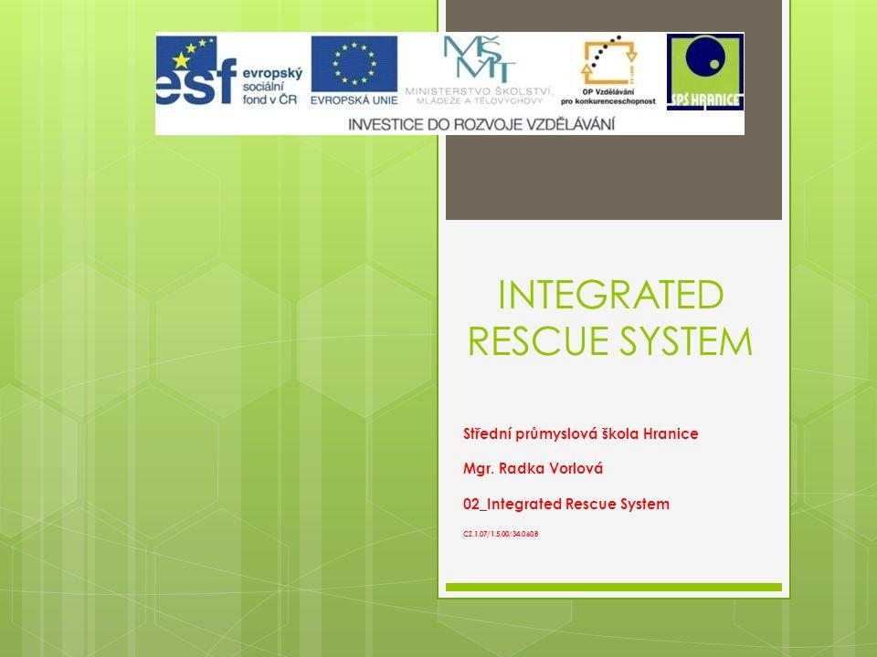 INTEGRATED RESCUE SYSTEM Střední průmyslová škola Hranice Mgr. Radka Vorlová 02_Integrated Rescue System CZ.1.07/1.5.00/34.0608