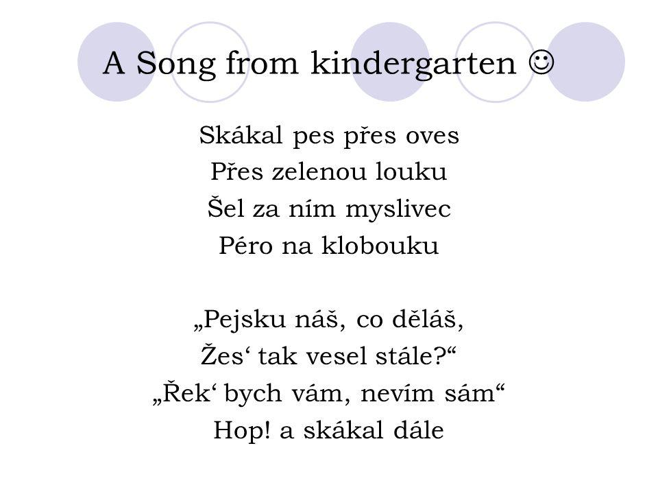 """A Song from kindergarten Skákal pes přes oves Přes zelenou louku Šel za ním myslivec Péro na klobouku """"Pejsku náš, co děláš, Žes' tak vesel stále """"Řek' bych vám, nevím sám Hop."""