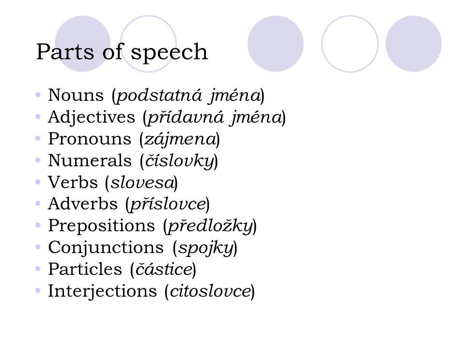 Parts of speech Nouns ( podstatná jména ) Adjectives ( přídavná jména ) Pronouns ( zájmena ) Numerals ( číslovky ) Verbs ( slovesa ) Adverbs ( příslovce ) Prepositions ( předložky ) Conjunctions ( spojky ) Particles ( částice ) Interjections ( citoslovce )