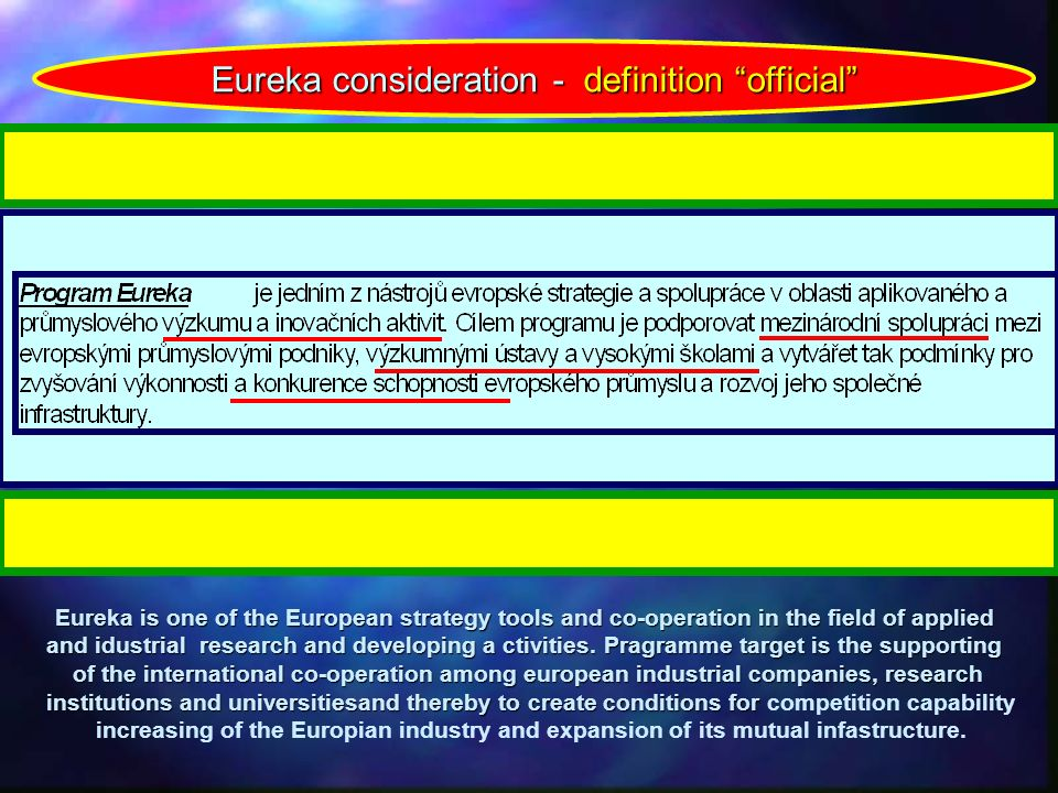 Eureka consideration - definition official Eureka is one of the European strategy tools and co-operation in the field of applied and idustrial research and developing a ctivities.