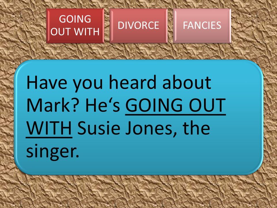 GOING OUT WITH DIVORCEFANCIES Have you heard about Mark? He's GOING OUT WITH Susie Jones, the singer.