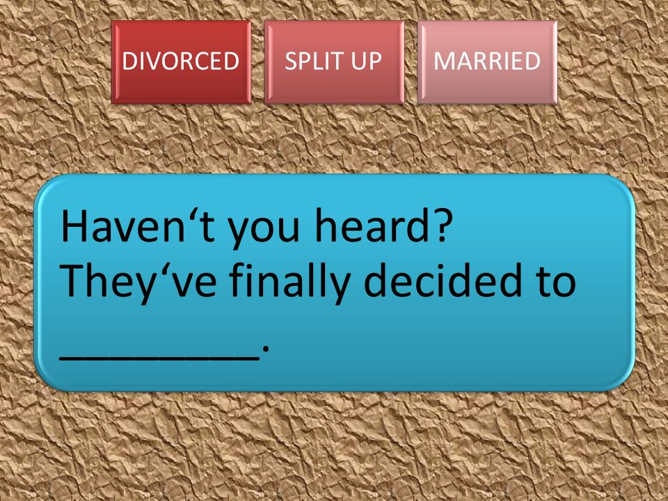DIVORCEDSPLIT UPMARRIED Haven't you heard? They've finally decided to ________.