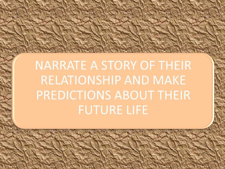 NARRATE A STORY OF THEIR RELATIONSHIP AND MAKE PREDICTIONS ABOUT THEIR FUTURE LIFE