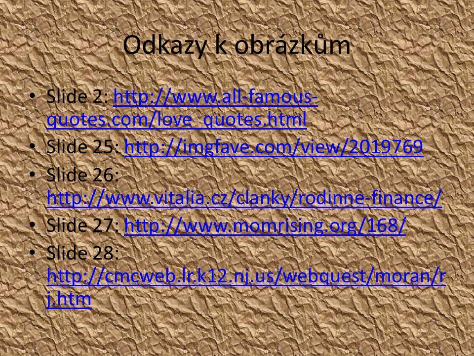 Odkazy k obrázkům Slide 2: http://www.all-famous- quotes.com/love_quotes.htmlhttp://www.all-famous- quotes.com/love_quotes.html Slide 25: http://imgfave.com/view/2019769http://imgfave.com/view/2019769 Slide 26: http://www.vitalia.cz/clanky/rodinne-finance/ http://www.vitalia.cz/clanky/rodinne-finance/ Slide 27: http://www.momrising.org/168/http://www.momrising.org/168/ Slide 28: http://cmcweb.lr.k12.nj.us/webquest/moran/r j.htm http://cmcweb.lr.k12.nj.us/webquest/moran/r j.htm